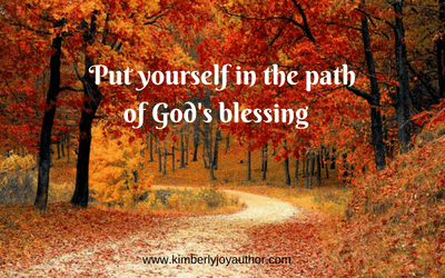 Put yourself in the path of God's blessing