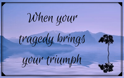 When your tragedy brings your triumph