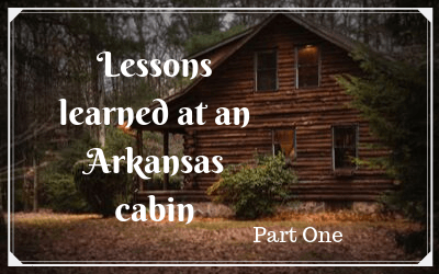 Lessons learned at an Arkansas cabin: part one