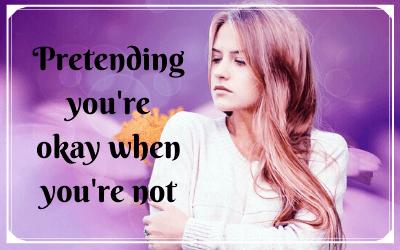 Pretending you're okay when you're not