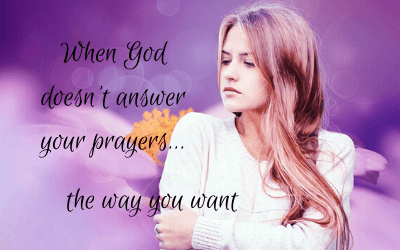 When God doesn't answer your prayers…the way you want